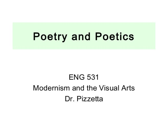 Poetry and Poetics ENG 531 Modernism and the Visual Arts Dr. Pizzetta
