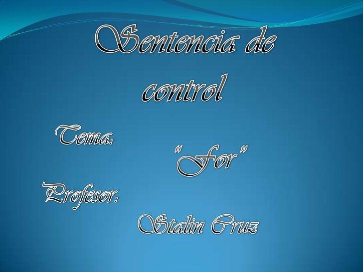 """Sentencia de control<br />Tema:        <br />""""For""""<br />Profesor:<br />Stalin Cruz<br />"""