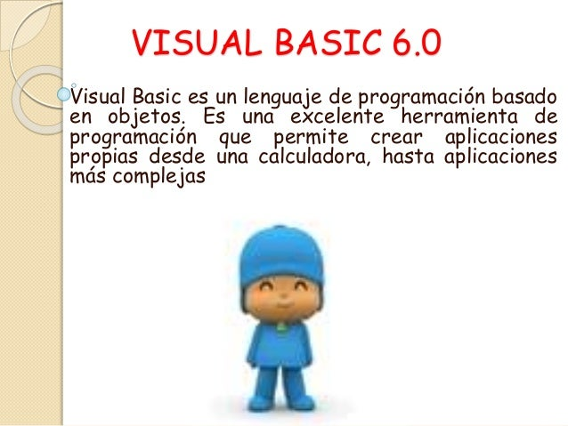 VISUAL BASIC 6.0 Visual Basic es un lenguaje de programación basado en objetos. Es una excelente herramienta de programaci...