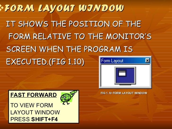 <ul><li>FORM LAYOUT WINDOW </li></ul><ul><li>IT SHOWS THE POSITION OF THE  </li></ul><ul><li>FORM RELATIVE TO THE MONITOR'...