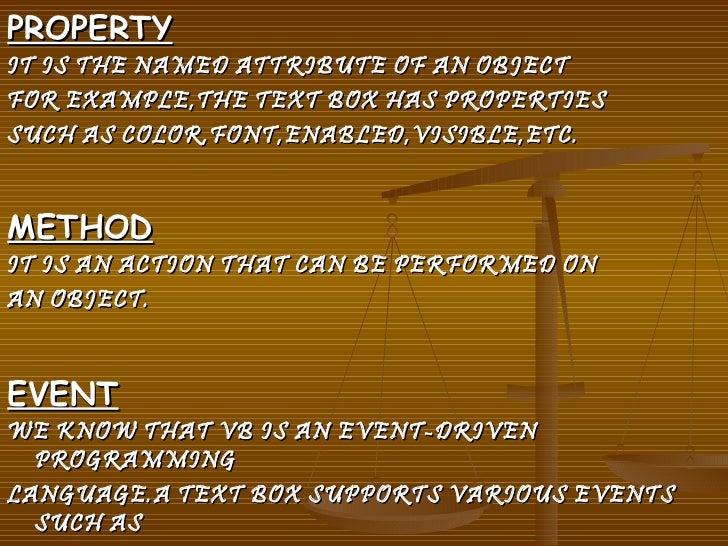 <ul><li>PROPERTY </li></ul><ul><li>IT IS THE NAMED ATTRIBUTE OF AN OBJECT  </li></ul><ul><li>FOR EXAMPLE,THE TEXT BOX HAS ...