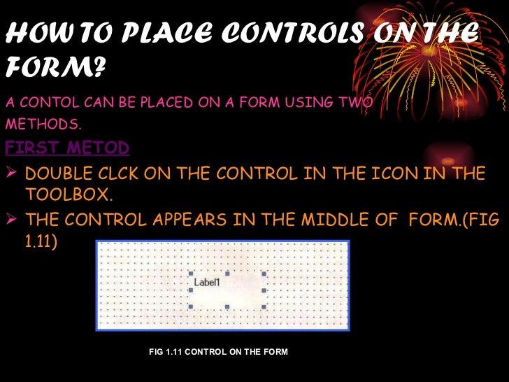 HOW TO PLACE CONTROLS ON THE FORM? <ul><li>A CONTOL CAN BE PLACED ON A FORM USING TWO  </li></ul><ul><li>METHODS. </li></u...