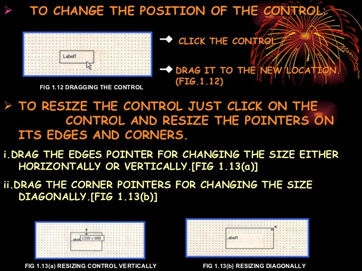 <ul><li>TO CHANGE THE POSITION OF THE CONTROL : </li></ul>FIG 1.12 DRAGGING THE CONTROL <ul><li>TO RESIZE THE CONTROL JUST...