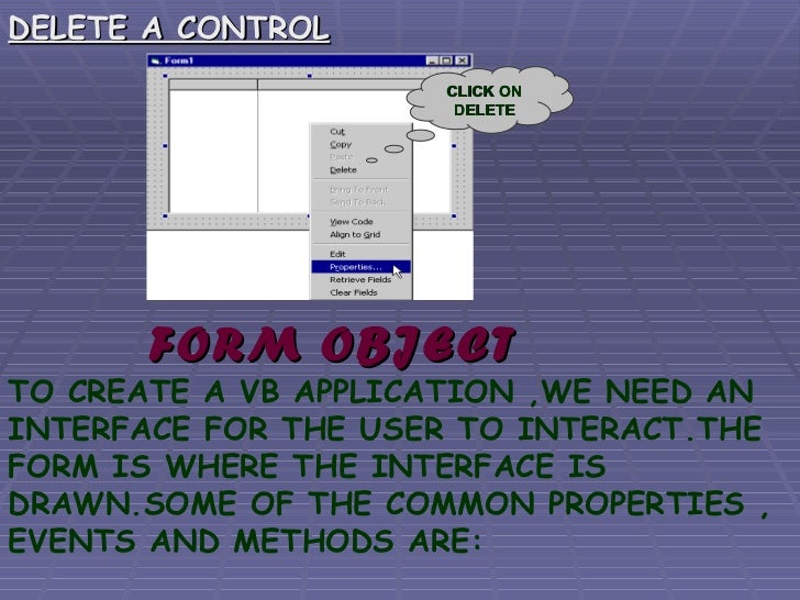 <ul><li>DELETE A CONTROL </li></ul>FORM OBJECT TO CREATE A VB APPLICATION ,WE NEED AN INTERFACE FOR THE USER TO INTERACT.T...