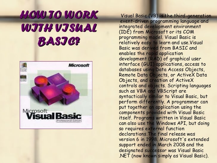 HOW TO WORK WITH VISUAL BASIC? <ul><li>Visual Basic (VB) is the third-generation  event-driven programming language and in...