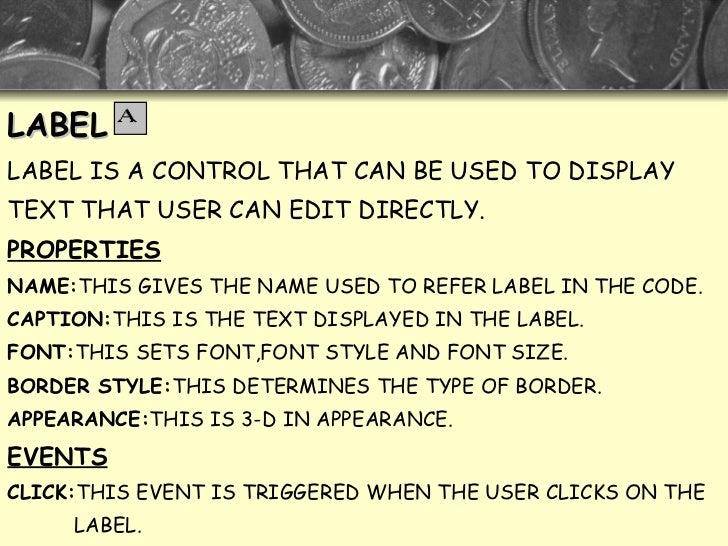 <ul><li>LABEL </li></ul><ul><li>LABEL IS A CONTROL THAT CAN BE USED TO DISPLAY  </li></ul><ul><li>TEXT THAT USER CAN EDIT ...