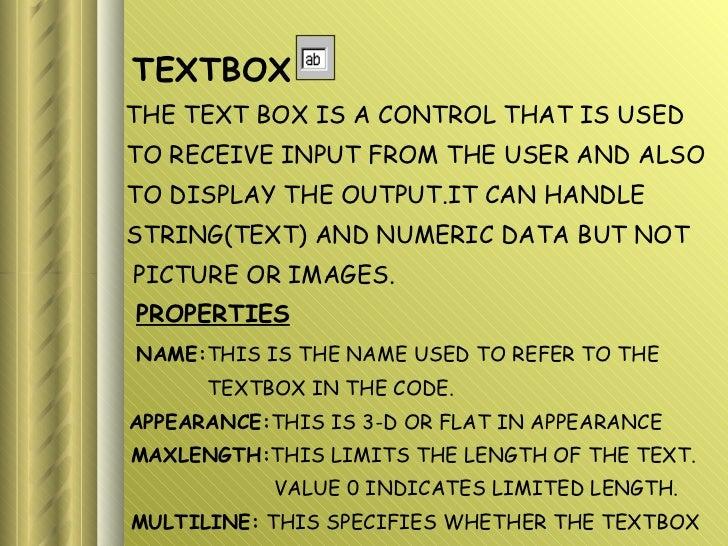 <ul><li>TEXTBOX </li></ul><ul><li>THE TEXT BOX IS A CONTROL THAT IS USED </li></ul><ul><li>TO RECEIVE INPUT FROM THE USER ...