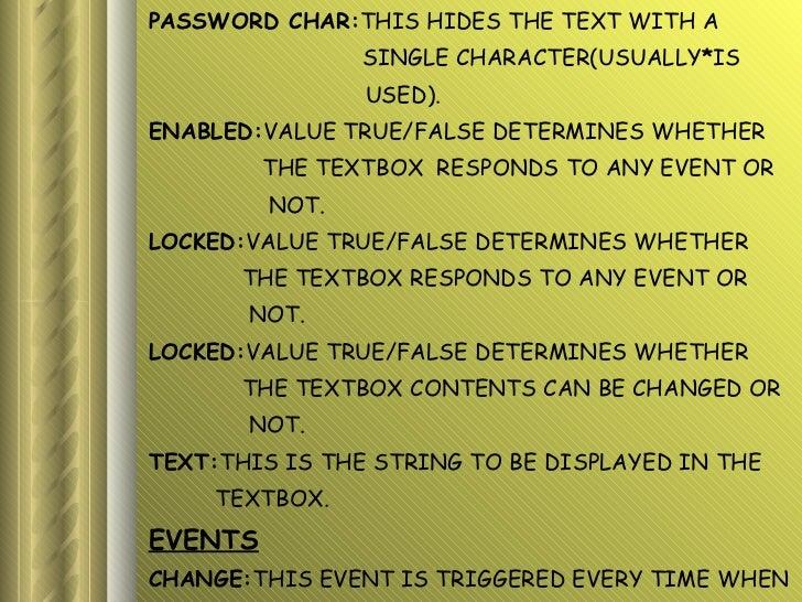 <ul><li>PASSWORD CHAR: THIS HIDES THE TEXT WITH A  </li></ul><ul><li>SINGLE CHARACTER(USUALLY * IS </li></ul><ul><li>USED)...