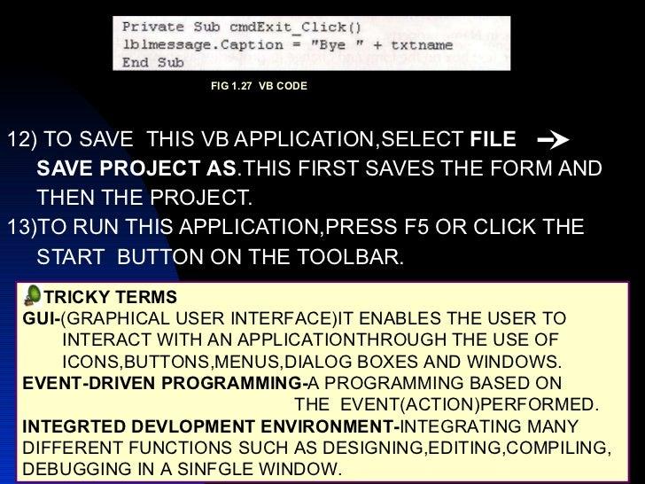 <ul><li>12) TO SAVE  THIS VB APPLICATION,SELECT  FILE  </li></ul><ul><li>SAVE PROJECT   AS .THIS FIRST SAVES THE FORM AND ...