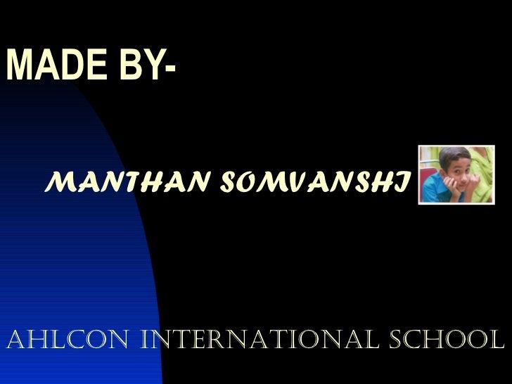 MADE BY- MANTHAN SOMVANSHI AHLCON INTERNATIONAL SCHOOL