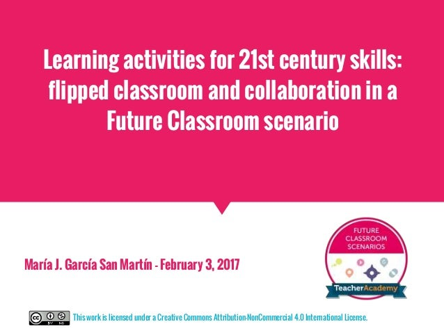 Learning activities for 21st century skills: flipped classroom and collaboration in a Future Classroom scenario María J. G...