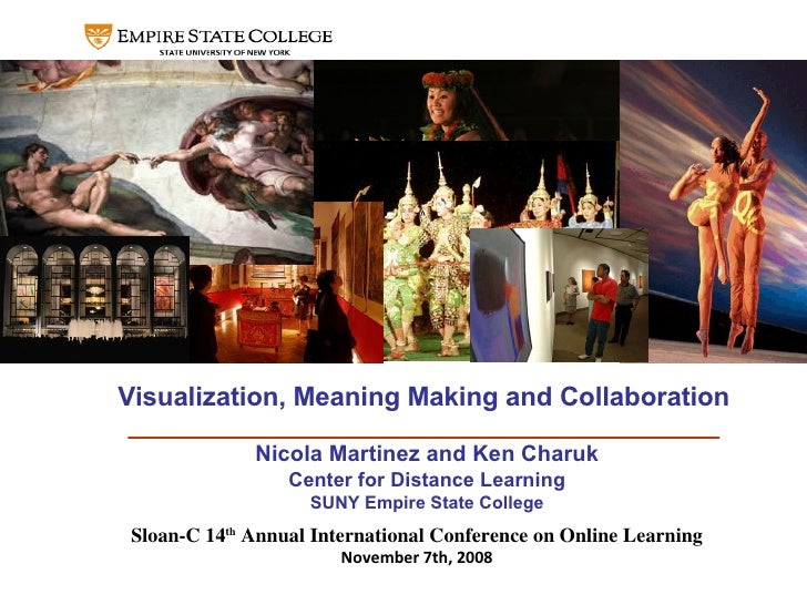 Visualization, Meaning Making and Collaboration Nicola Martinez and Ken Charuk Center for Distance Learning SUNY Empire St...