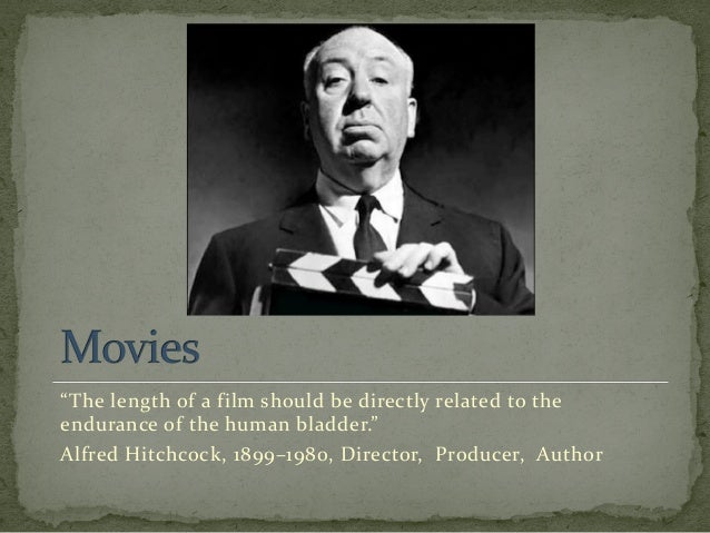 """The length of a film should be directly related to the endurance of the human bladder."" Alfred Hitchcock, 1899–1980, Dire..."