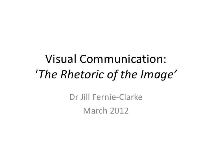 Visual Communication:'The Rhetoric of the Image'      Dr Jill Fernie-Clarke          March 2012