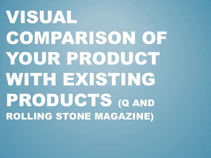 VISUALCOMPARISON OFYOUR PRODUCTWITH EXISTINGPRODUCTS (Q ANDROLLING STONE MAGAZINE)