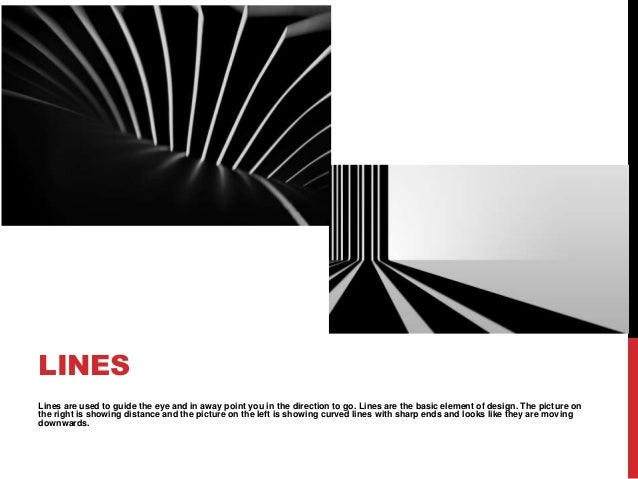 LINESLines are used to guide the eye and in away point you in the direction to go. Lines are the basic element of design. ...
