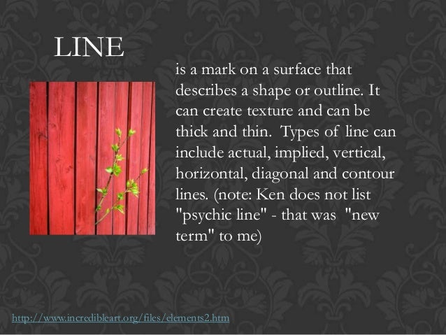 LINE is a mark on a surface that describes a shape or outline. It can create texture and can be thick and thin. Types of l...