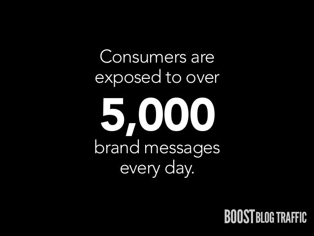 Consumers are exposed to over  5,000  brand messages every day.  BOOSTBLOG TRAFFIC