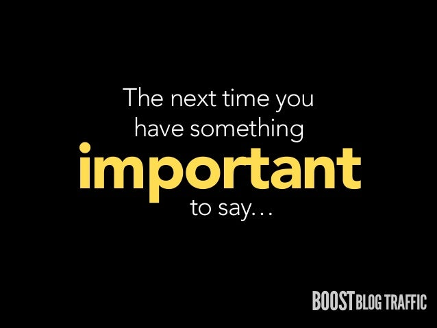 The next time you  have something  important to say…  BOOSTBLOG TRAFFIC