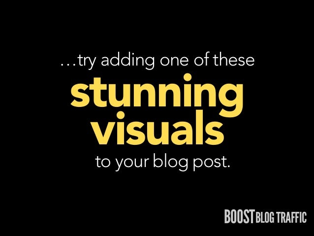 …try adding one of these  stunning visuals to your blog post.  BOOSTBLOG TRAFFIC