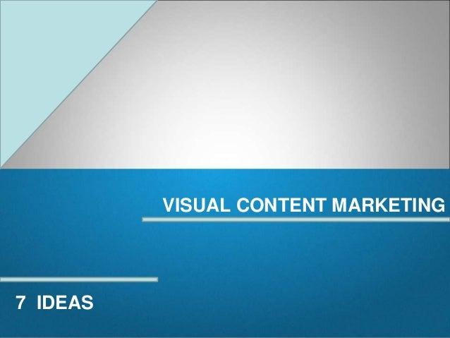 VISUAL CONTENT MARKETING  7 IDEAS