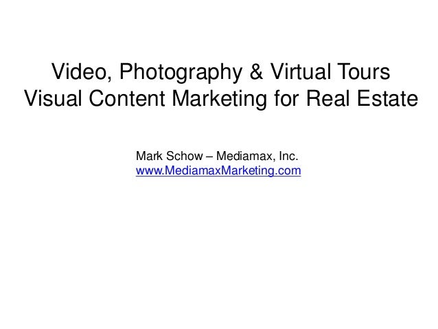 Video, Photography & Virtual Tours Visual Content Marketing for Real Estate Mark Schow – Mediamax, Inc. www.MediamaxMarket...