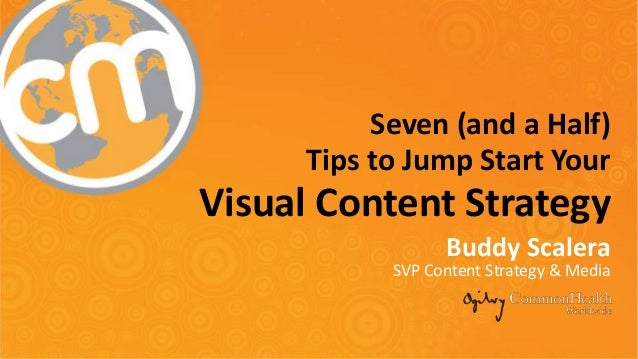 Seven (and a Half) Tips to Jump Start Your Visual Content Strategy Buddy Scalera SVP Content Strategy & Media