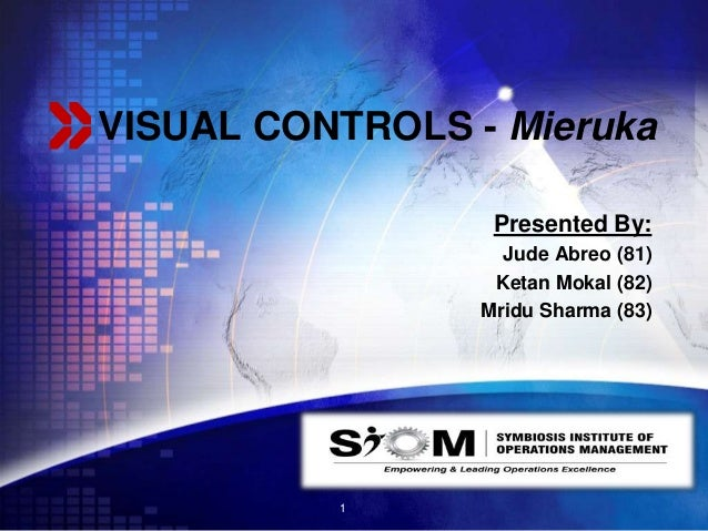 LOGO VISUAL CONTROLS - Mieruka Presented By: Jude Abreo (81) Ketan Mokal (82) Mridu Sharma (83) 1