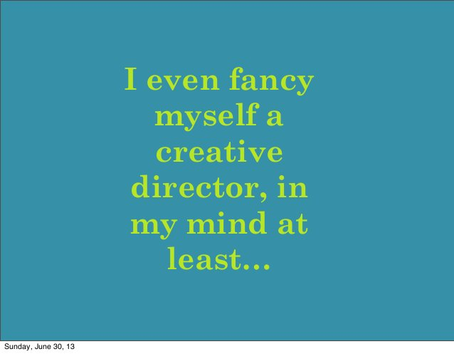 I even fancy myself a creative director, in my mind at least… Sunday, June 30, 13