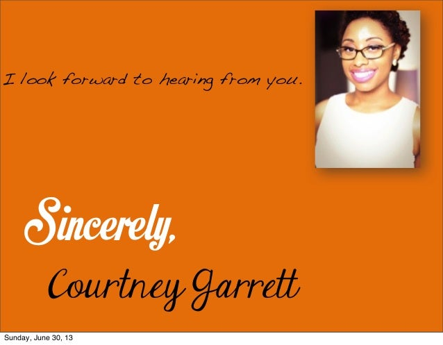 Sincerely, Courtney Garrett I look forward to hearing from you. Sunday, June 30, 13