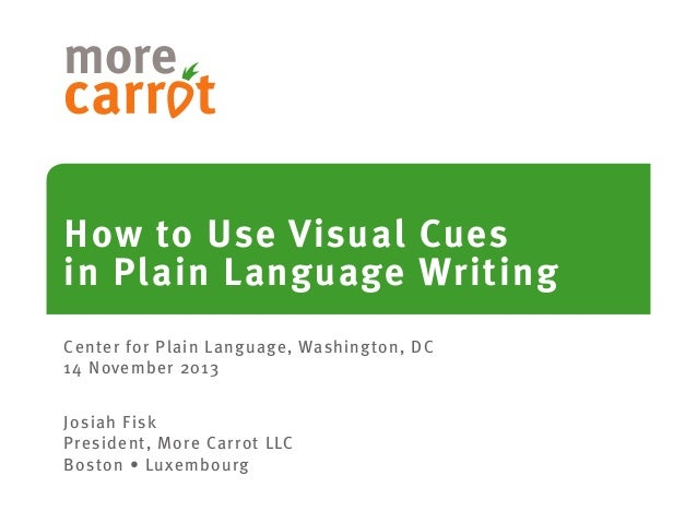 more How to Use Visual Cues in Plain Language Writing Center for Plain Language, Washington, DC 14 November 2013 Josiah Fi...
