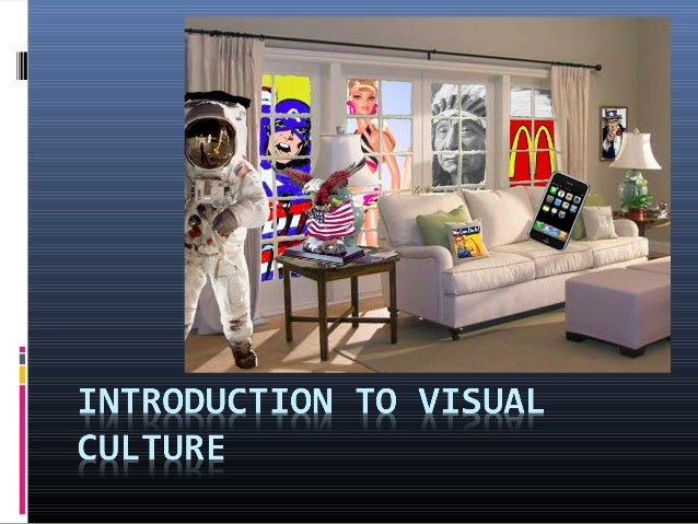 What is Visual Culture?  Visual Culture is the study of a culture that relies  on images. Includes all images that are se...