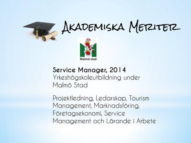 Akademiska Meriter Service Manager, 2014 Yrkeshögskoleutbildning under Malmö Stad Projektledning, Ledarskap, Tourism Manag...