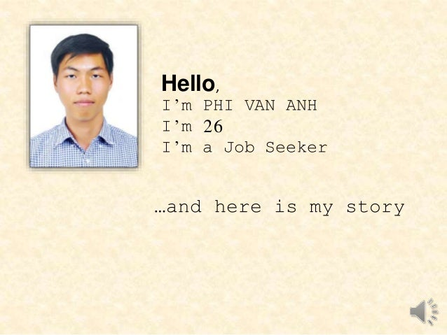 Hello,  I'm PHI VAN ANH  I'm 26  I'm a Job Seeker  …and here is my story