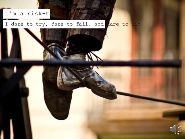I'm a risk-taker  I dare to try, dare to fail, and dare to win