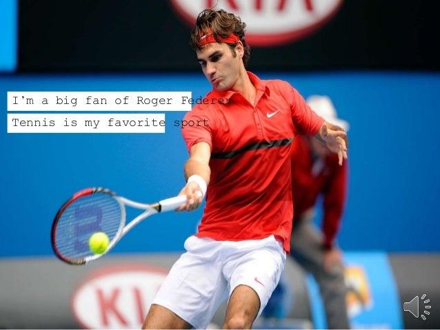 I'm a big fan of Roger Federer  Tennis is my favorite sport
