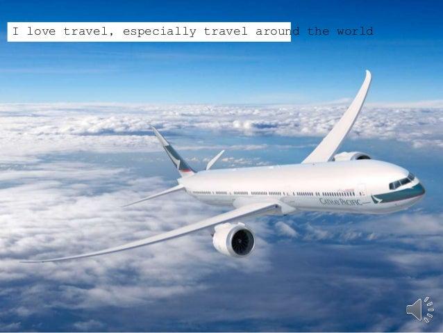 I love travel, especially travel around the world