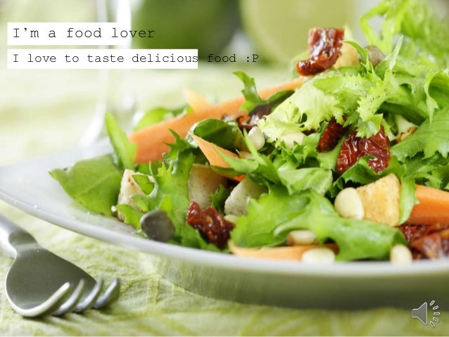 I'm a food lover  I love to taste delicious food :P