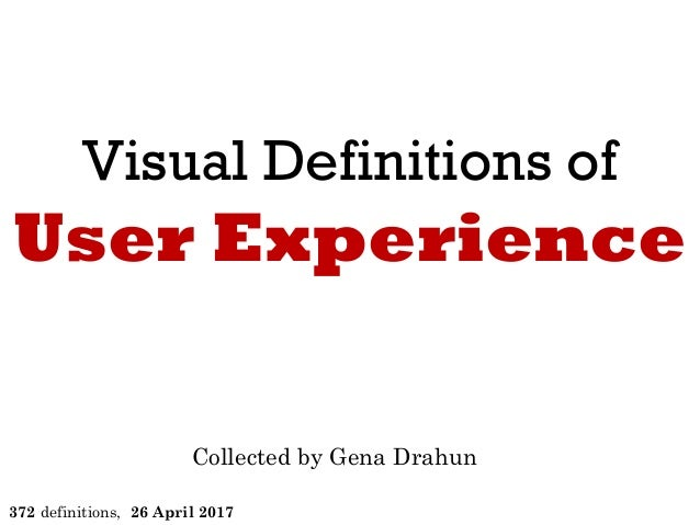Visual Definitions of User Experience Collected by Gena Drahun 372 definitions, 26 April 2017