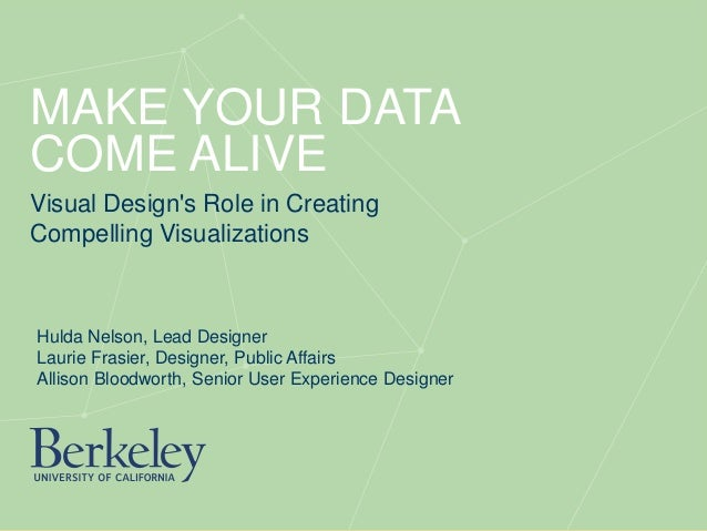 MAKE YOUR DATA COME ALIVE Visual Design's Role in Creating Compelling Visualizations Hulda Nelson, Lead Designer Laurie Fr...