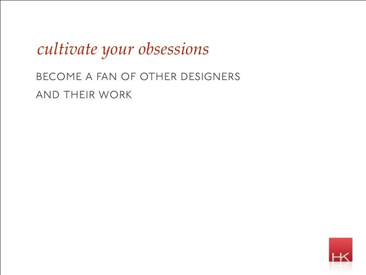 cultivate your obsessions become a fan of other designers and their work