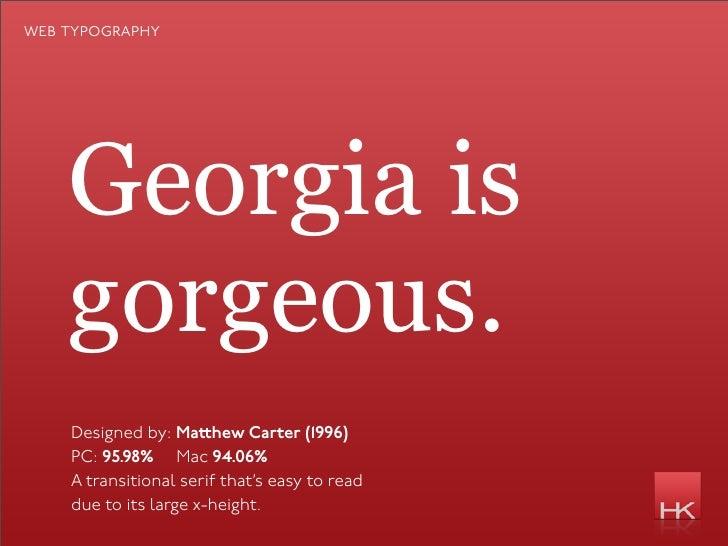 web typography         Georgia is     gorgeous.     Designed by: Ma hew Carter (1996)     PC: 95.98% Mac 94.06%     A tran...