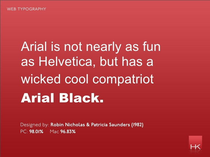web typography         Arial is not nearly as fun     as Helvetica, but has a     wicked cool compatriot     Arial Black. ...