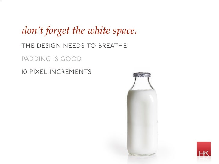 don't forget the white space. the design needs to breathe padding is good 10 pixel increments