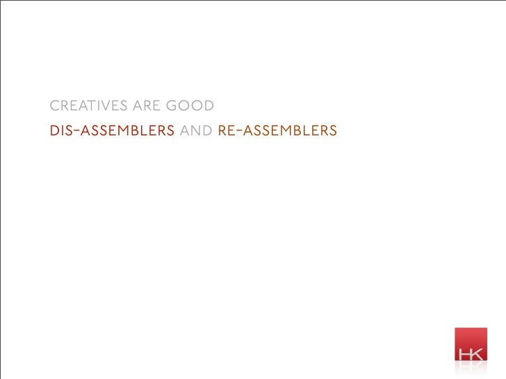 creatives are good dis-assemblers and re-assemblers
