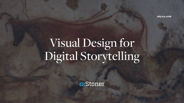 Visual Design for Digital Storytelling July 20, 2016