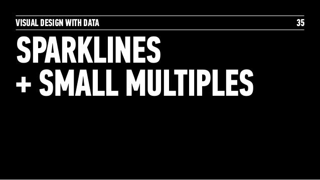 VISUAL DESIGN WITH DATA SPARKLINES  + SMALL MULTIPLES 35