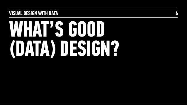 VISUAL DESIGN WITH DATA WHAT'S GOOD (DATA) DESIGN? 4