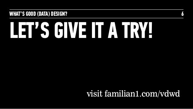 WHAT'S GOOD (DATA) DESIGN? LET'S GIVE IT A TRY! 6 visit familian1.com/vdwd