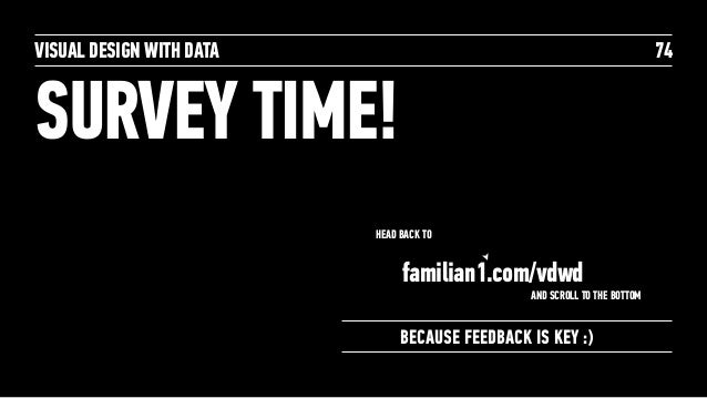 SURVEY TIME! VISUAL DESIGN WITH DATA 74 BECAUSE FEEDBACK IS KEY :) HEAD BACK TO familian1.com/vdwd AND SCROLL TO THE BOTTOM